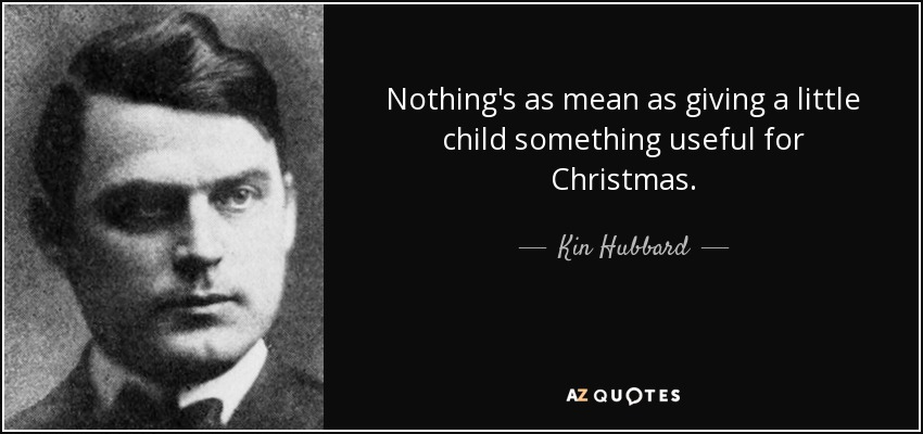 Nothing's as mean as giving a little child something useful for Christmas. - Kin Hubbard