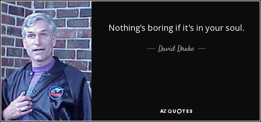 Nothing's boring if it's in your soul… - David Drake