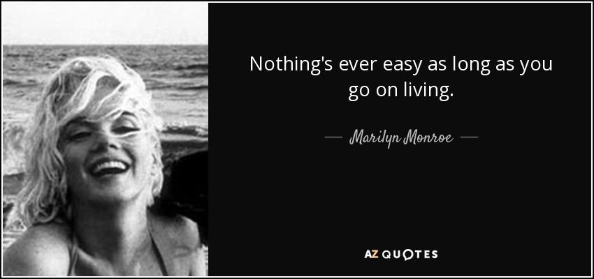 Nothing's ever easy as long as you go on living. - Marilyn Monroe