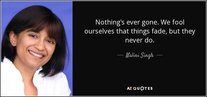 Nothing's ever gone. We fool ourselves that things fade, but they never do. - Nalini Singh