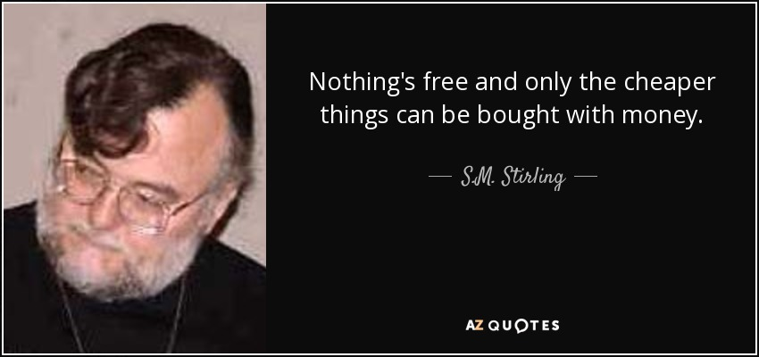 Nothing's free and only the cheaper things can be bought with money. - S.M. Stirling