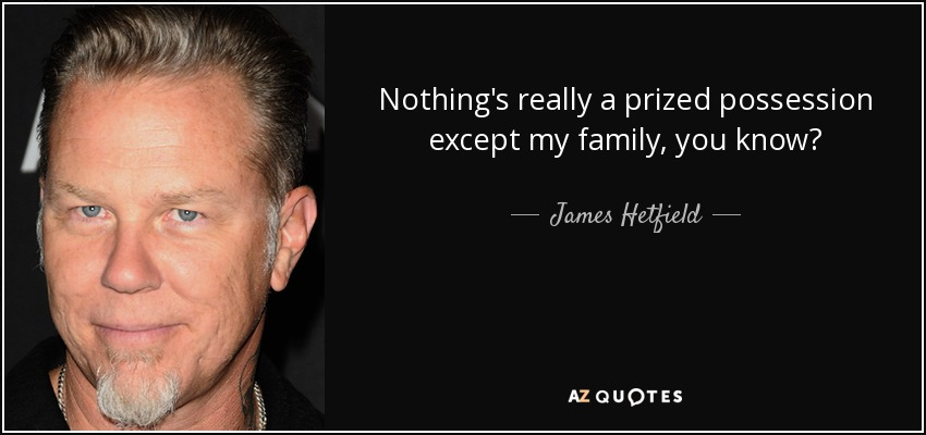 Nothing's really a prized possession except my family, you know? - James Hetfield