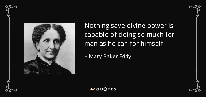 Nothing save divine power is capable of doing so much for man as he can for himself. - Mary Baker Eddy