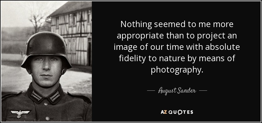Nothing seemed to me more appropriate than to project an image of our time with absolute fidelity to nature by means of photography. - August Sander