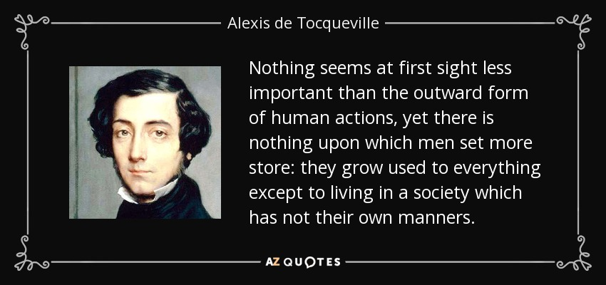 Nothing seems at first sight less important than the outward form of human actions, yet there is nothing upon which men set more store: they grow used to everything except to living in a society which has not their own manners. - Alexis de Tocqueville