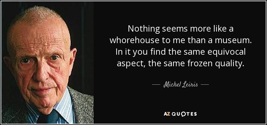 Nothing seems more like a whorehouse to me than a museum. In it you find the same equivocal aspect, the same frozen quality. - Michel Leiris