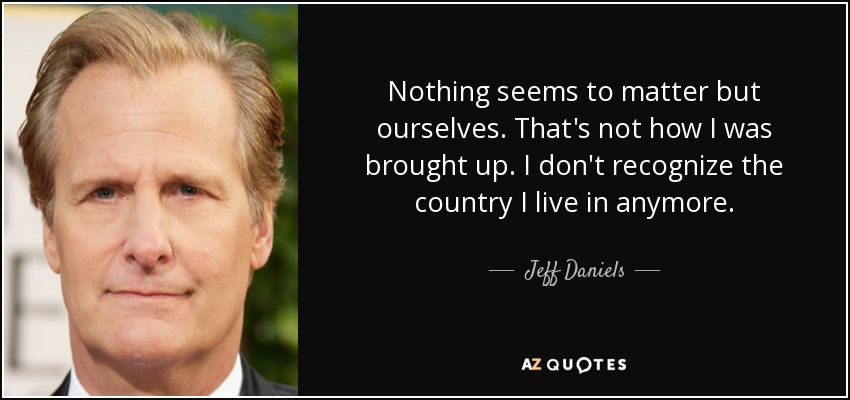 Nothing seems to matter but ourselves. That's not how I was brought up. I don't recognize the country I live in anymore. - Jeff Daniels