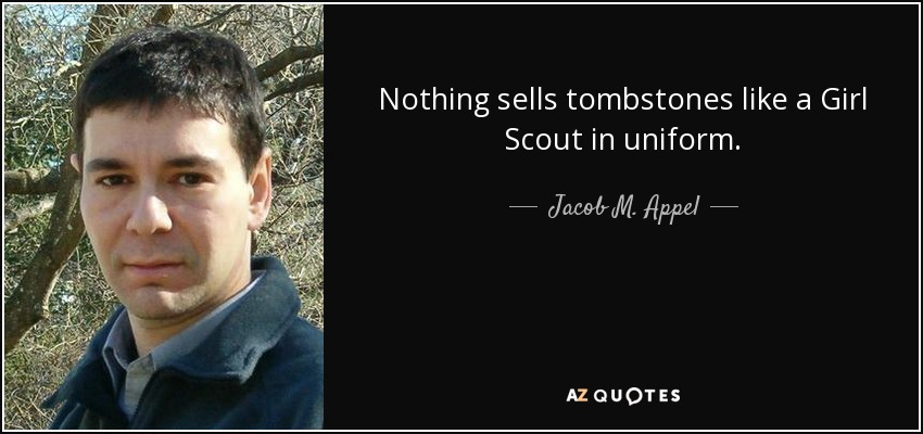 Nothing sells tombstones like a Girl Scout in uniform. - Jacob M. Appel