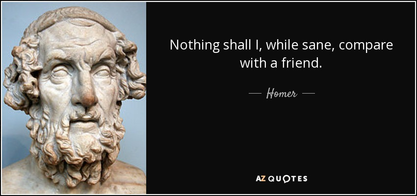 Nothing shall I, while sane, compare with a friend. - Homer