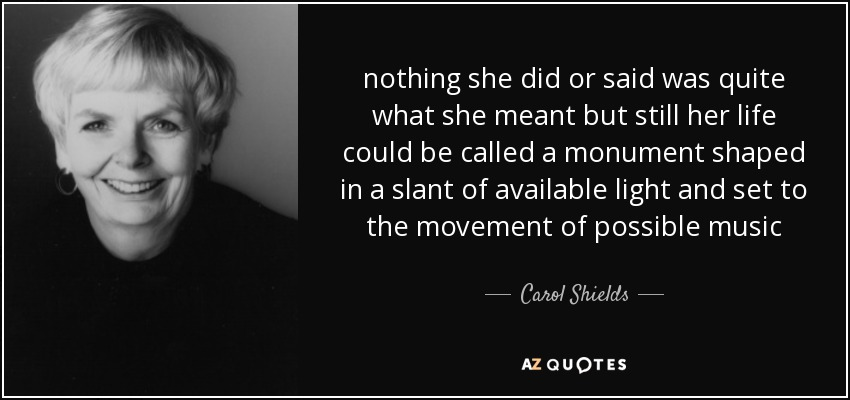 nothing she did or said was quite what she meant but still her life could be called a monument shaped in a slant of available light and set to the movement of possible music - Carol Shields