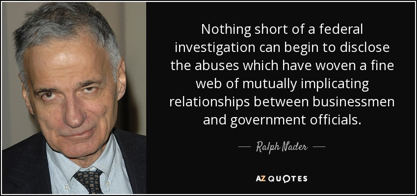Nothing short of a federal investigation can begin to disclose the abuses which have woven a fine web of mutually implicating relationships between businessmen and government officials. - Ralph Nader
