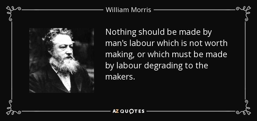 Nothing should be made by man's labour which is not worth making, or which must be made by labour degrading to the makers. - William Morris