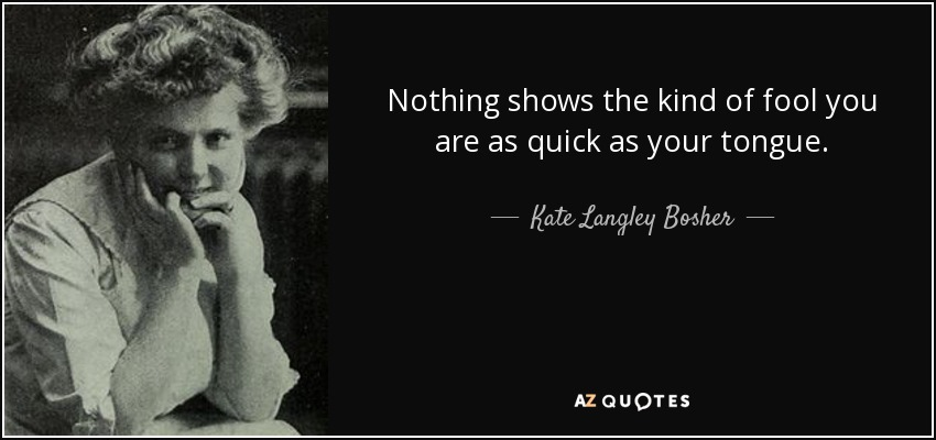 Nothing shows the kind of fool you are as quick as your tongue. - Kate Langley Bosher