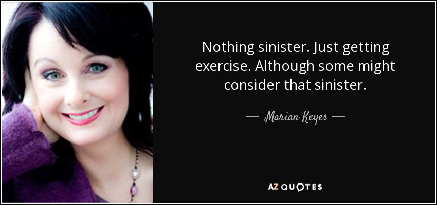 Nothing sinister. Just getting exercise. Although some might consider that sinister. - Marian Keyes
