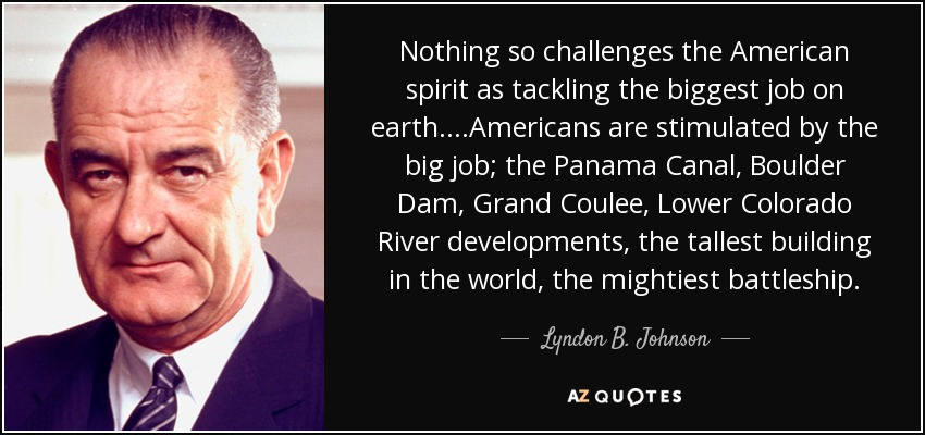 Nothing so challenges the American spirit as tackling the biggest job on earth....Americans are stimulated by the big job; the Panama Canal, Boulder Dam, Grand Coulee, Lower Colorado River developments, the tallest building in the world, the mightiest battleship. - Lyndon B. Johnson