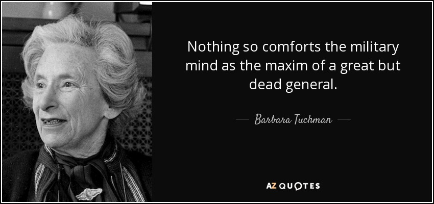 Nothing so comforts the military mind as the maxim of a great but dead general. - Barbara Tuchman