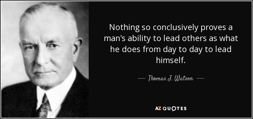Nothing so conclusively proves a man's ability to lead others as what he does from day to day to lead himself. - Thomas J. Watson