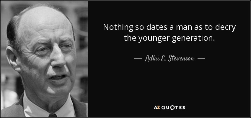 Nothing so dates a man as to decry the younger generation. - Adlai E. Stevenson