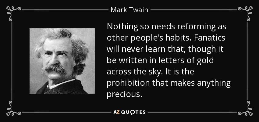 Nothing so needs reforming as other people's habits. Fanatics will never learn that, though it be written in letters of gold across the sky. It is the prohibition that makes anything precious. - Mark Twain
