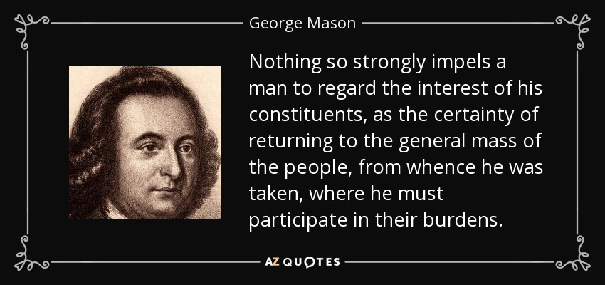 Nothing so strongly impels a man to regard the interest of his constituents, as the certainty of returning to the general mass of the people, from whence he was taken, where he must participate in their burdens. - George Mason