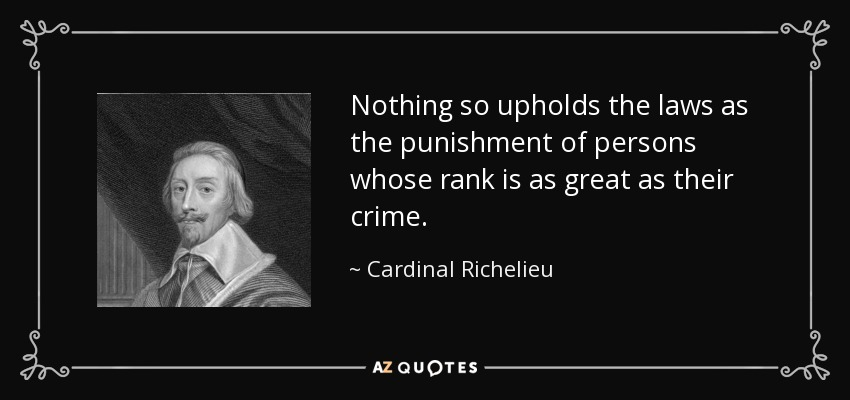 Nothing so upholds the laws as the punishment of persons whose rank is as great as their crime. - Cardinal Richelieu