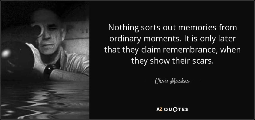Nothing sorts out memories from ordinary moments. It is only later that they claim remembrance, when they show their scars. - Chris Marker