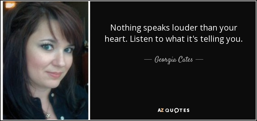 Nothing speaks louder than your heart. Listen to what it's telling you. - Georgia Cates