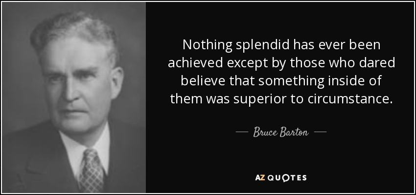 Nothing splendid has ever been achieved except by those who dared believe that something inside of them was superior to circumstance. - Bruce Barton