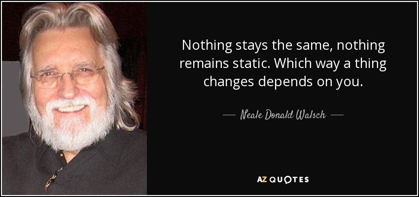 Neale Donald Walsch Quote Nothing Stays The Same Nothing Remains