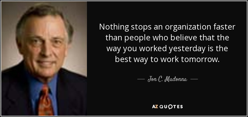 Nothing stops an organization faster than people who believe that the way you worked yesterday is the best way to work tomorrow. - Jon C. Madonna
