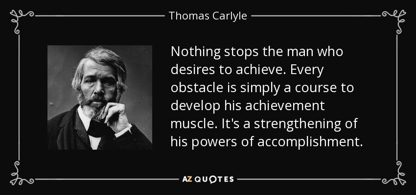 Nothing stops the man who desires to achieve. Every obstacle is simply a course to develop his achievement muscle. It's a strengthening of his powers of accomplishment. - Thomas Carlyle