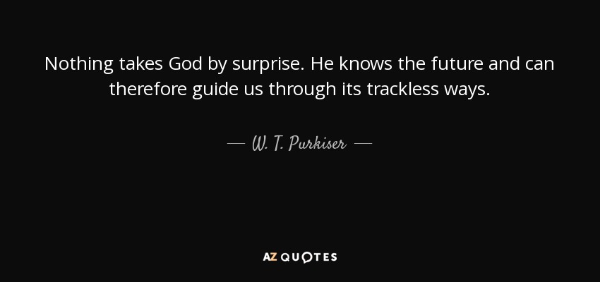 Nothing takes God by surprise. He knows the future and can therefore guide us through its trackless ways. - W. T. Purkiser