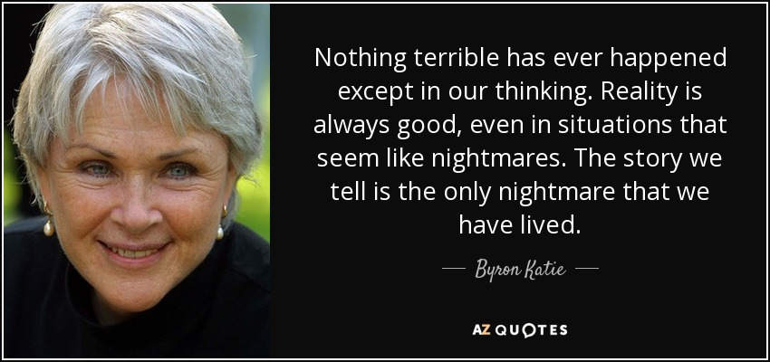 Nothing terrible has ever happened except in our thinking. Reality is always good, even in situations that seem like nightmares. The story we tell is the only nightmare that we have lived. - Byron Katie