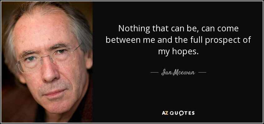 Nothing that can be, can come between me and the full prospect of my hopes. - Ian Mcewan