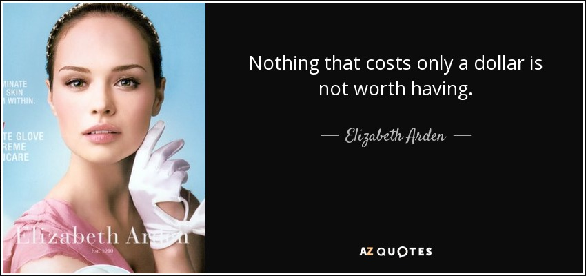 Nothing that costs only a dollar is not worth having. - Elizabeth Arden