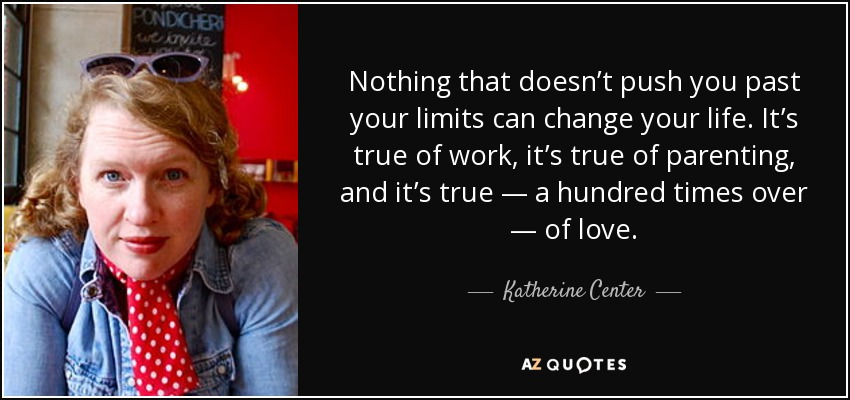 Nothing that doesn't push you past your limits can change your life. It's true of work, it's true of parenting, and it's true — a hundred times over — of love. - Katherine Center