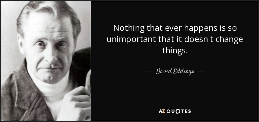 Nothing that ever happens is so unimportant that it doesn't change things. - David Eddings