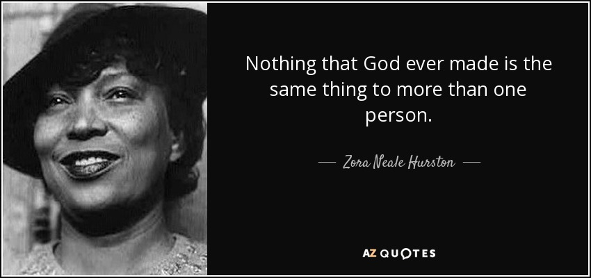 Nothing that God ever made is the same thing to more than one person. - Zora Neale Hurston