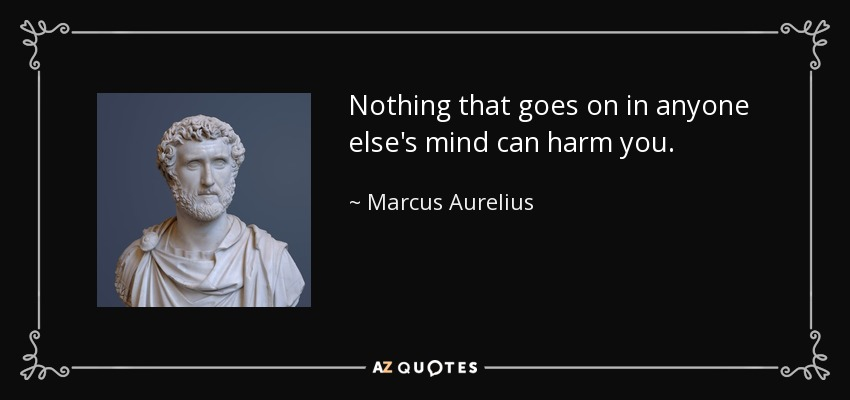 Nothing that goes on in anyone else's mind can harm you. - Marcus Aurelius