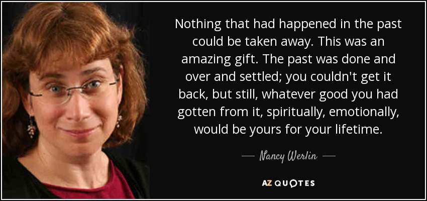 Nothing that had happened in the past could be taken away. This was an amazing gift. The past was done and over and settled; you couldn't get it back, but still, whatever good you had gotten from it, spiritually, emotionally, would be yours for your lifetime. - Nancy Werlin