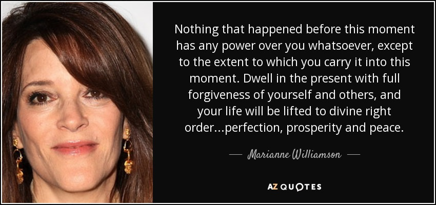 Nothing that happened before this moment has any power over you whatsoever, except to the extent to which you carry it into this moment. Dwell in the present with full forgiveness of yourself and others, and your life will be lifted to divine right order...perfection, prosperity and peace. - Marianne Williamson