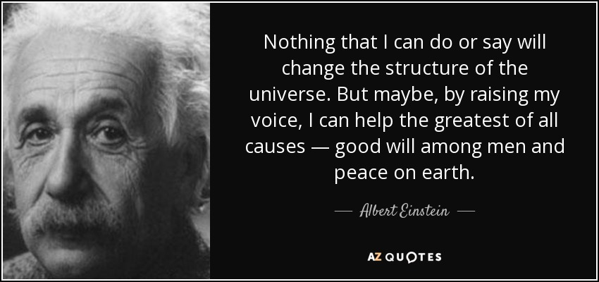 Nothing that I can do or say will change the structure of the universe. But maybe, by raising my voice, I can help the greatest of all causes — good will among men and peace on earth. - Albert Einstein