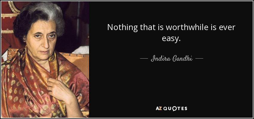Nothing that is worthwhile is ever easy. - Indira Gandhi
