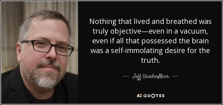 Nothing that lived and breathed was truly objective—even in a vacuum, even if all that possessed the brain was a self-immolating desire for the truth. - Jeff VanderMeer