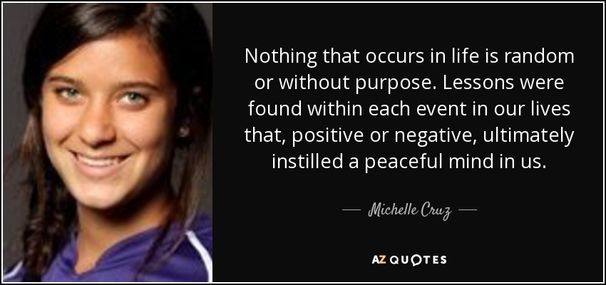 Nothing that occurs in life is random or without purpose. Lessons were found within each event in our lives that, positive or negative, ultimately instilled a peaceful mind in us. - Michelle Cruz