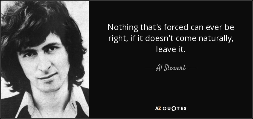 Nothing that's forced can ever be right, if it doesn't come naturally, leave it. - Al Stewart