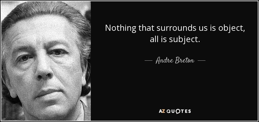 Nothing that surrounds us is object, all is subject. - Andre Breton