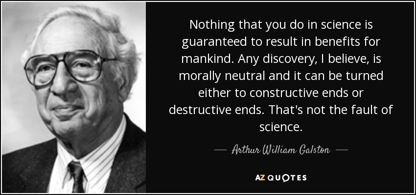 Nothing that you do in science is guaranteed to result in benefits for mankind. Any discovery, I believe, is morally neutral and it can be turned either to constructive ends or destructive ends. That's not the fault of science. - Arthur William Galston