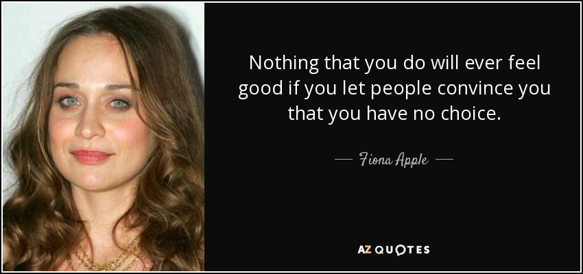 Nothing that you do will ever feel good if you let people convince you that you have no choice. - Fiona Apple