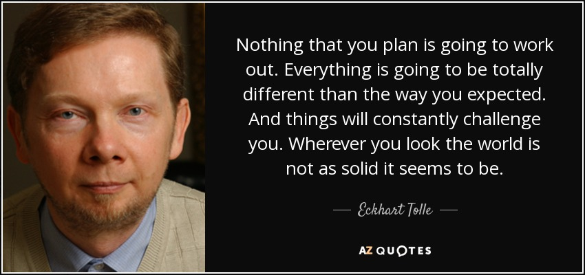 Nothing that you plan is going to work out. Everything is going to be totally different than the way you expected. And things will constantly challenge you. Wherever you look the world is not as solid it seems to be. - Eckhart Tolle